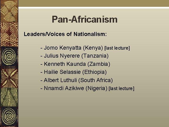 Pan-Africanism Leaders/Voices of Nationalism: - Jomo Kenyatta (Kenya) [last lecture] - Julius Nyerere (Tanzania)