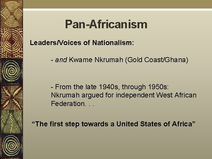 Pan-Africanism Leaders/Voices of Nationalism: - and Kwame Nkrumah (Gold Coast/Ghana) - From the late
