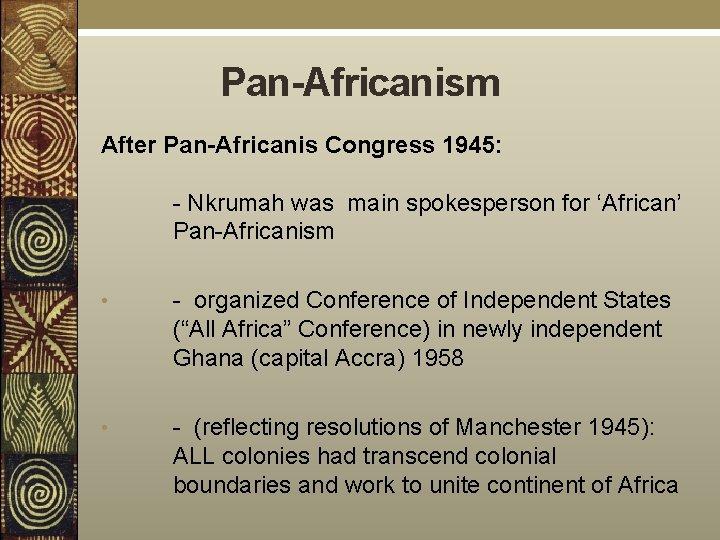 Pan-Africanism After Pan-Africanis Congress 1945: - Nkrumah was main spokesperson for 'African' Pan-Africanism •