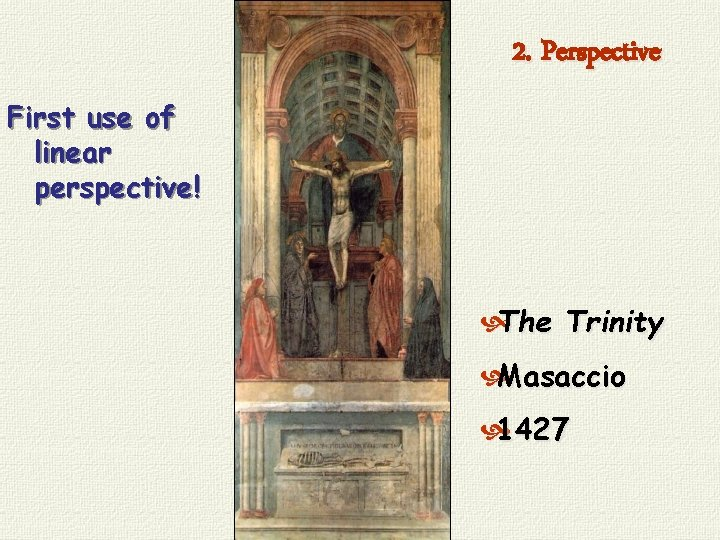2. Perspective First use of linear perspective! The Trinity Masaccio 1427