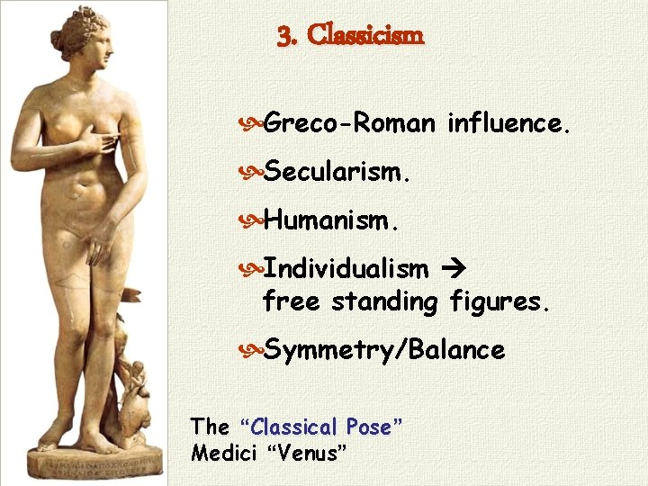 """3. Classicism Greco-Roman influence. Secularism. Humanism. Individualism free standing figures. Symmetry/Balance The """"Classical Pose"""""""