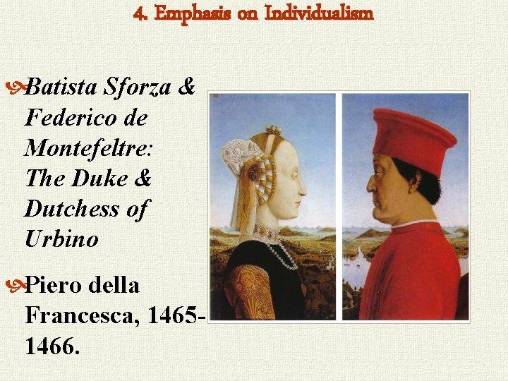4. Emphasis on Individualism Batista Sforza & Federico de Montefeltre: The Duke & Dutchess