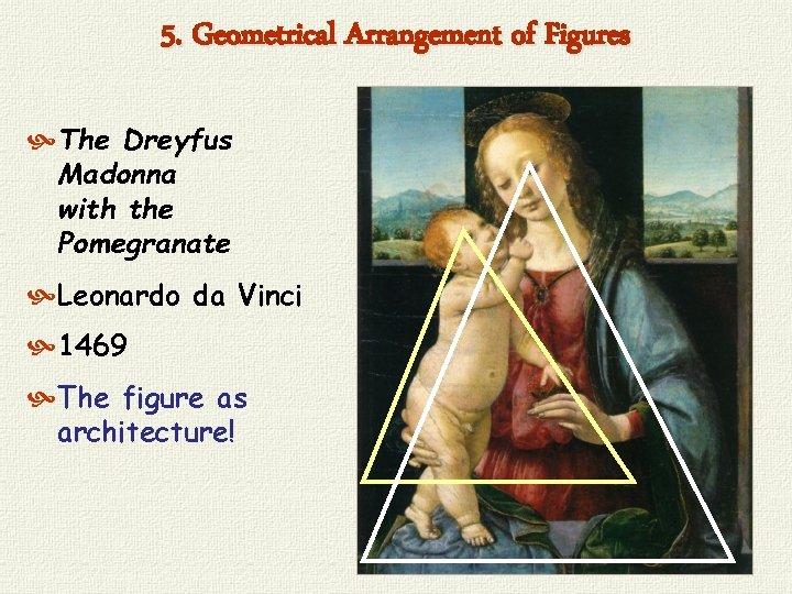 5. Geometrical Arrangement of Figures The Dreyfus Madonna with the Pomegranate Leonardo da Vinci