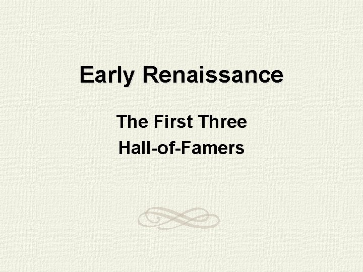 Early Renaissance The First Three Hall-of-Famers
