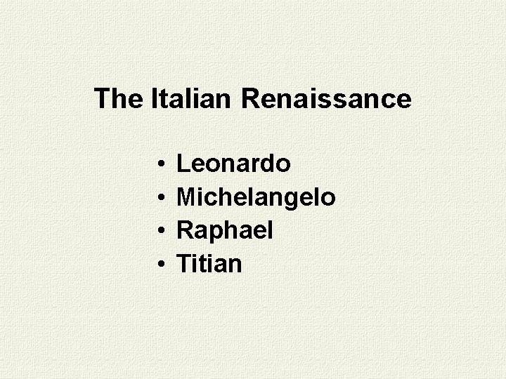 The Italian Renaissance • • Leonardo Michelangelo Raphael Titian