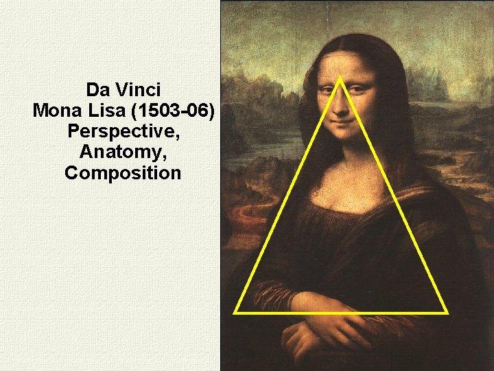 Da Vinci Mona Lisa (1503 -06) Perspective, Anatomy, Composition