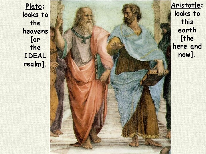 Plato: looks to the heavens [or the IDEAL realm]. Aristotle: looks to this earth