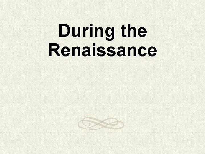 During the Renaissance