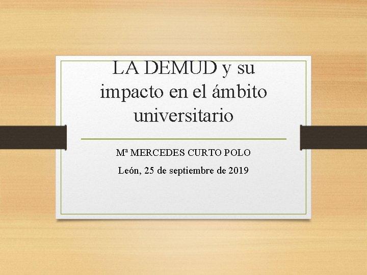 LA DEMUD y su impacto en el ámbito universitario Mª MERCEDES CURTO POLO León,