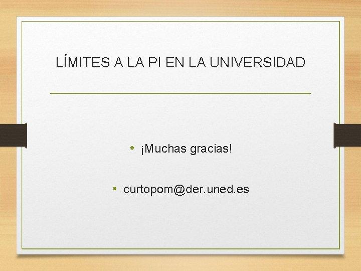 LÍMITES A LA PI EN LA UNIVERSIDAD • ¡Muchas gracias! • curtopom@der. uned. es