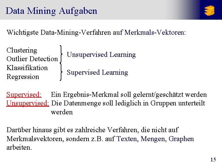 Data Mining Aufgaben Wichtigste Data-Mining-Verfahren auf Merkmals-Vektoren: Clustering Outlier Detection Klassifikation Regression Unsupervised Learning