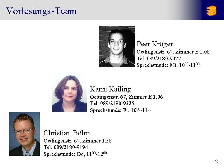 Vorlesungs-Team Peer Kröger Oettingenstr. 67, Zimmer E 1. 08 Tel. 089/2180 -9327 Sprechstunde: Mi,