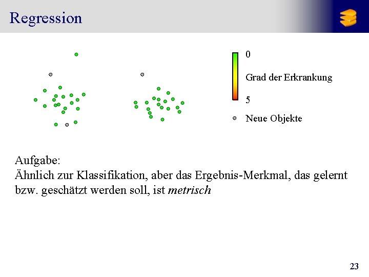 Regression 0 Grad der Erkrankung 5 Neue Objekte Aufgabe: Ähnlich zur Klassifikation, aber das