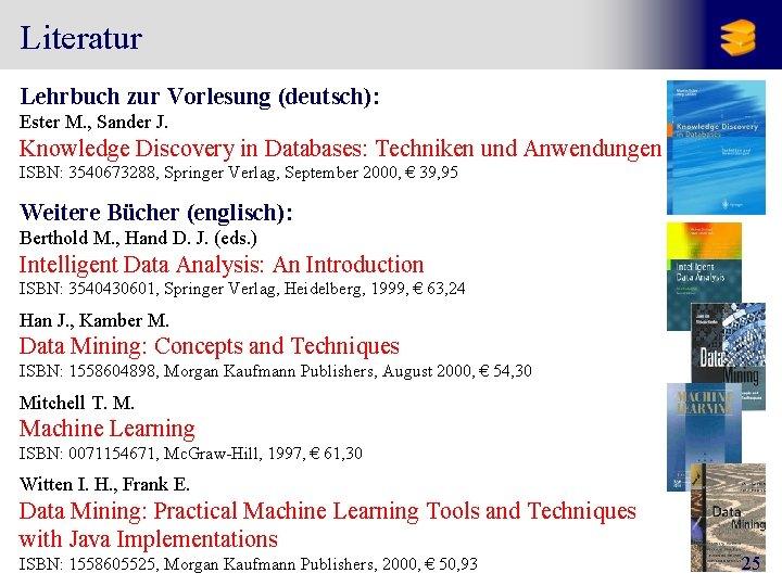 Literatur Lehrbuch zur Vorlesung (deutsch): Ester M. , Sander J. Knowledge Discovery in Databases: