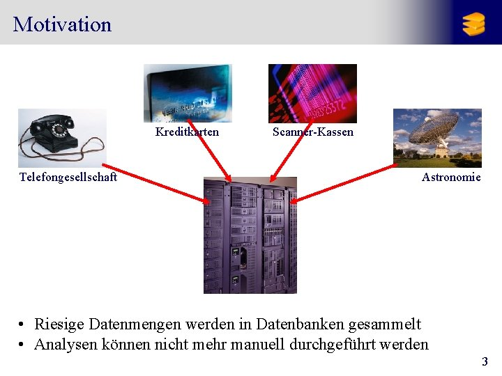Motivation Kreditkarten Telefongesellschaft Scanner-Kassen Astronomie • Riesige Datenmengen werden in Datenbanken gesammelt • Analysen
