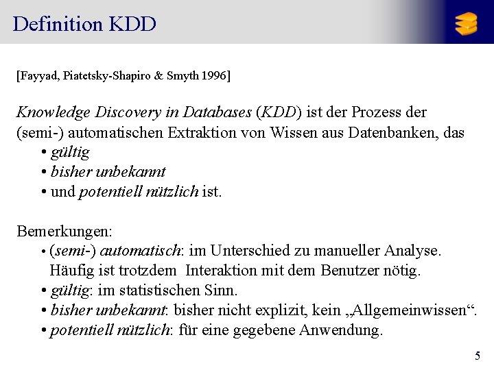 Definition KDD [Fayyad, Piatetsky-Shapiro & Smyth 1996] Knowledge Discovery in Databases (KDD) ist der
