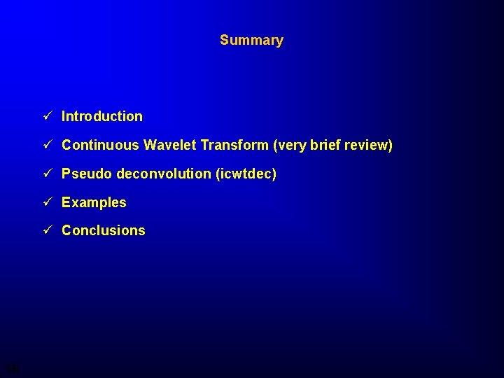 Summary ü Introduction ü Continuous Wavelet Transform (very brief review) ü Pseudo deconvolution (icwtdec)