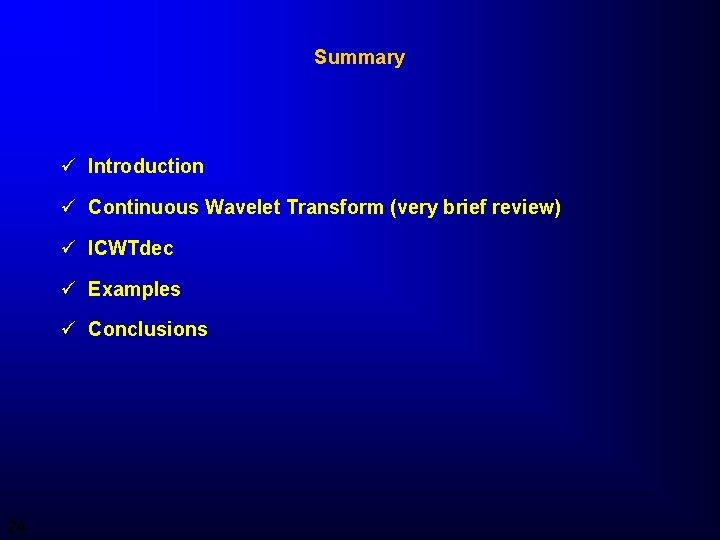 Summary ü Introduction ü Continuous Wavelet Transform (very brief review) ü ICWTdec ü Examples