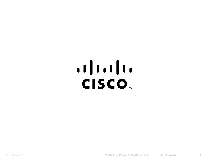 Presentation_ID © 2015 Cisco Systems, Inc. All rights reserved. Cisco Confidential 33