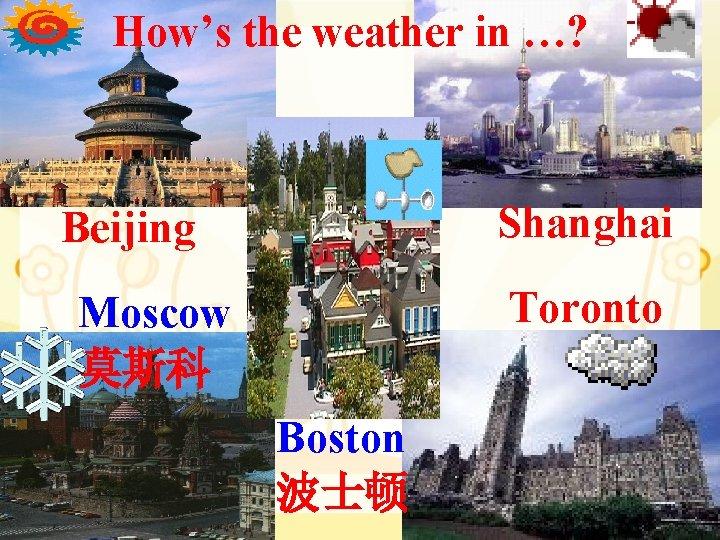 How's the weather in …? Shanghai Beijing Toronto Moscow 莫斯科 Boston 波士顿