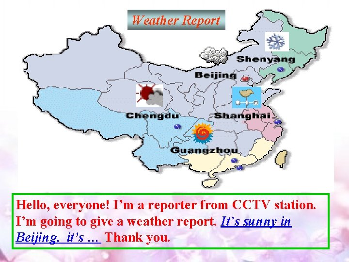 Weather Report Hello, everyone! I'm a reporter from CCTV station. I'm going to give