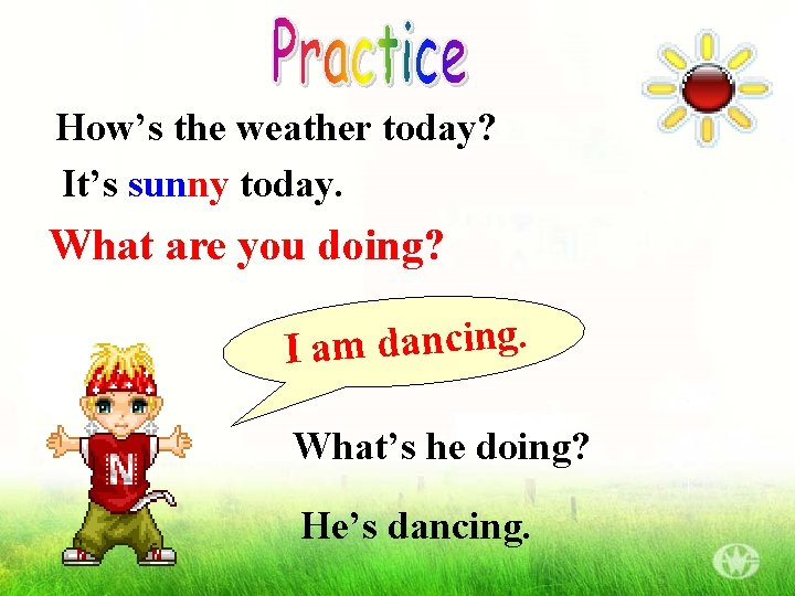 How's the weather today? It's sunny today. What are you doing? . g n