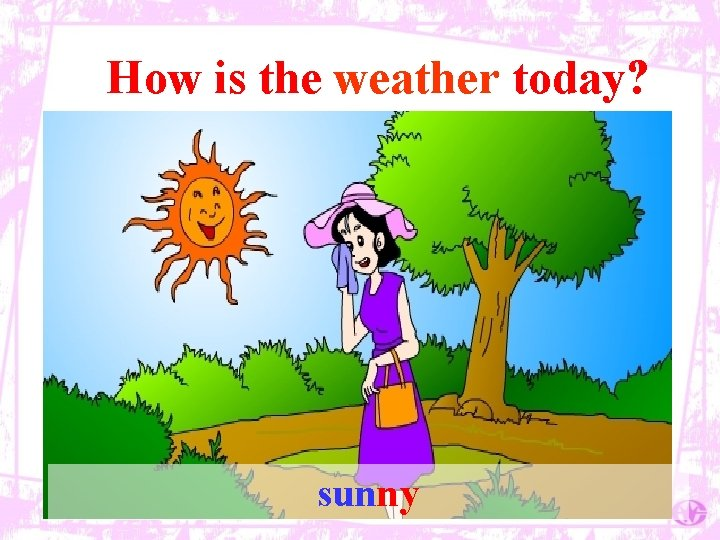 How is the weather today? sunny