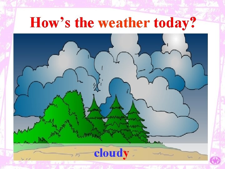 How's the weather today? cloudy