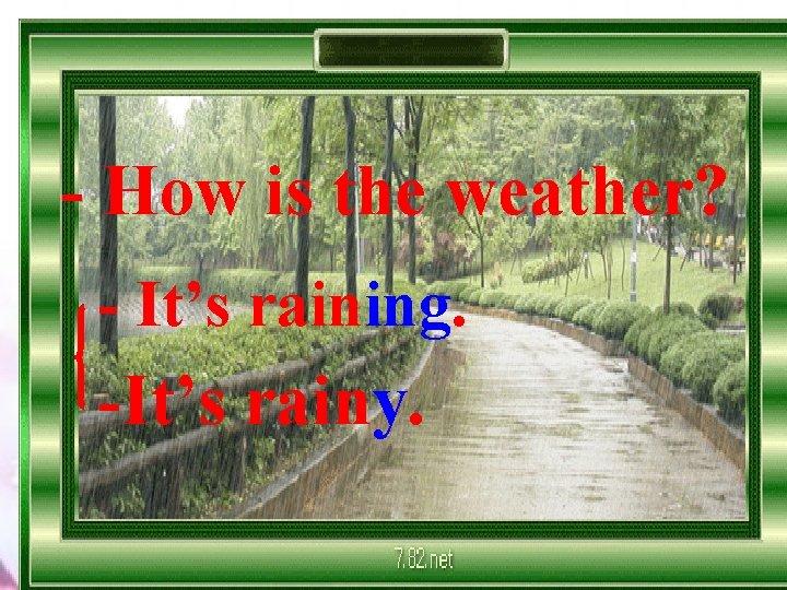 - How is the weather? - It's raining. -It's rainy.