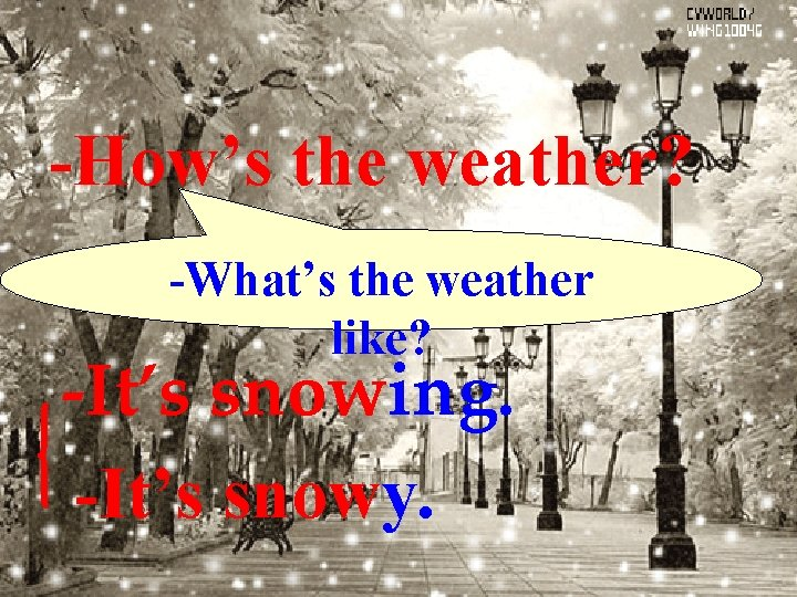 -How's the weather? -What's the weather like? -It's snowing. -It's snowy.