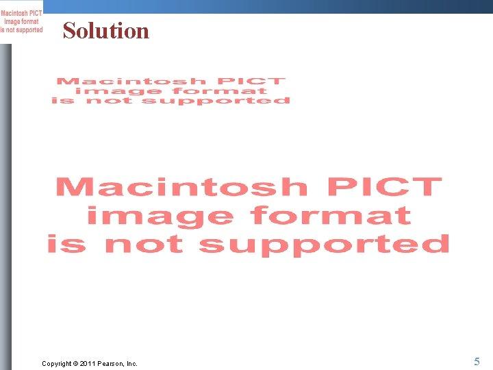 Solution Copyright © 2011 Pearson, Inc. 5
