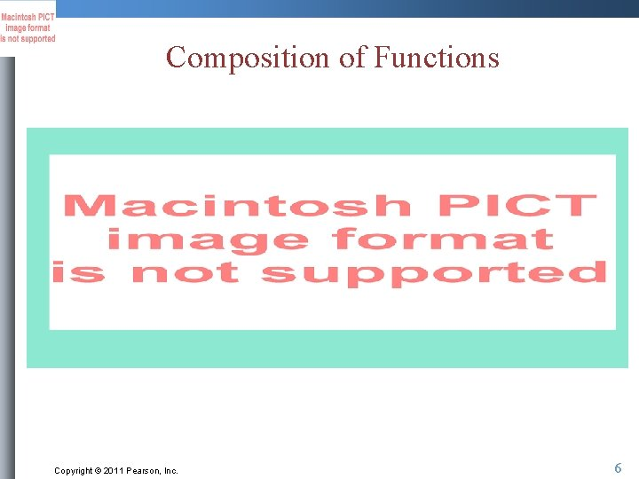 Composition of Functions Copyright © 2011 Pearson, Inc. 6