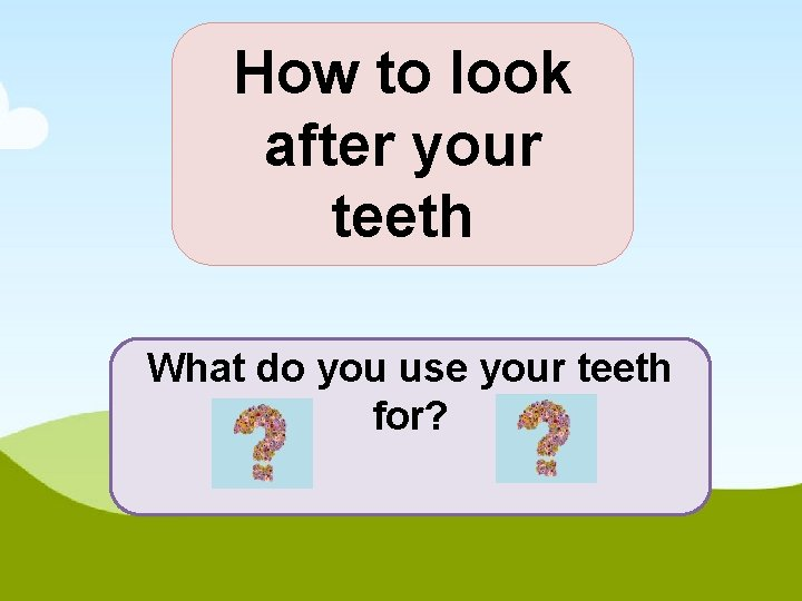 How to look after your teeth What do you use your teeth for?