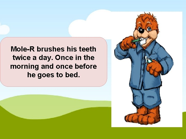 Mole-R brushes his teeth twice a day. Once in the morning and once before