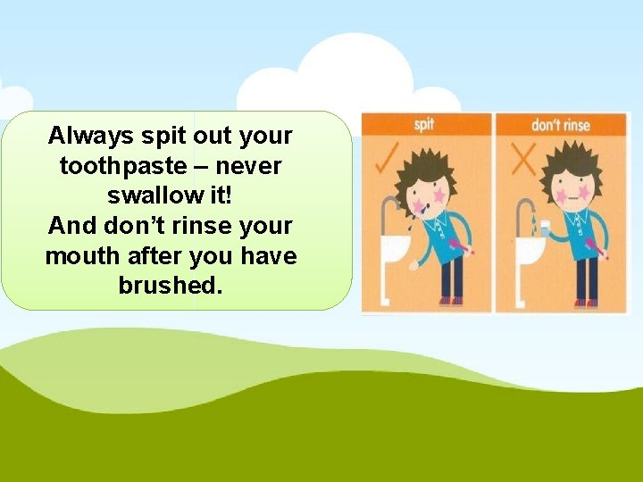Always spit out your toothpaste – never swallow it! And don't rinse your mouth
