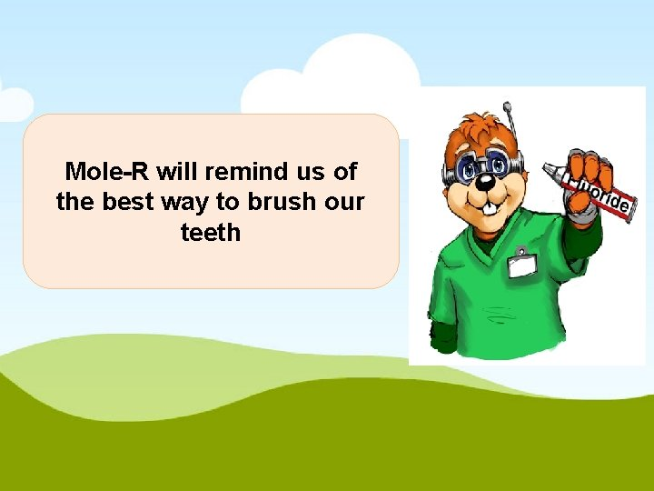 Mole-R will remind us of the best way to brush our teeth
