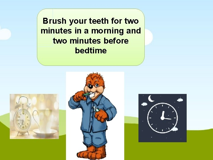 Brush your teeth for two minutes in a morning and two minutes before bedtime
