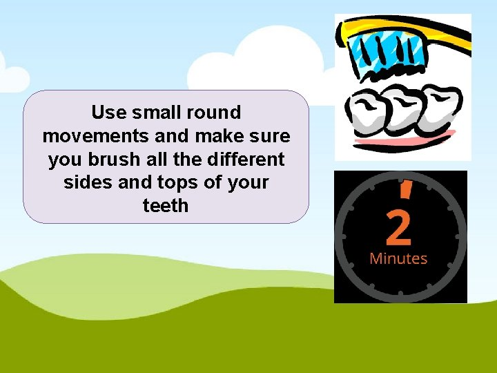 Use small round movements and make sure you brush all the different sides and