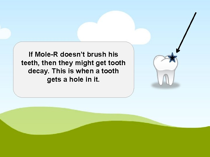 If Mole-R doesn't brush his teeth, then they might get tooth decay. This is