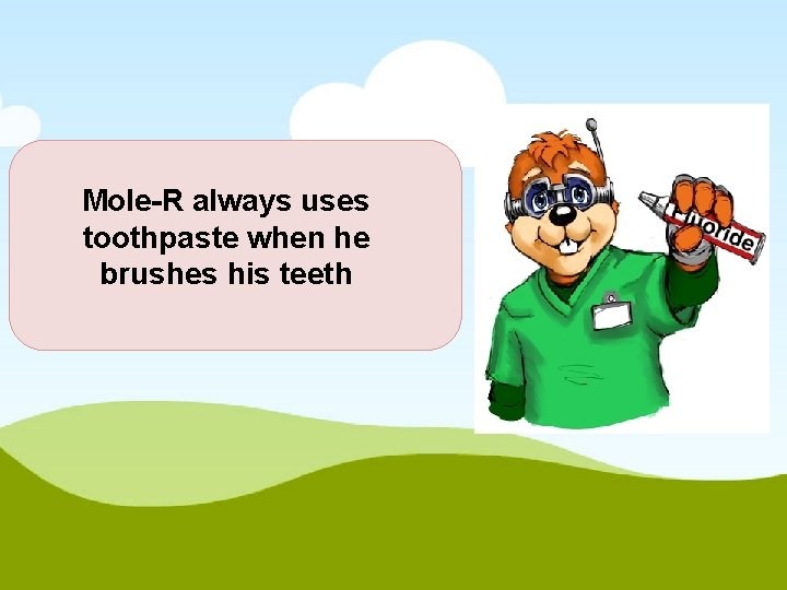 Mole-R always uses toothpaste when he brushes his teeth
