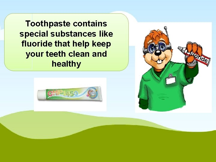 Toothpaste contains special substances like fluoride that help keep your teeth clean and healthy