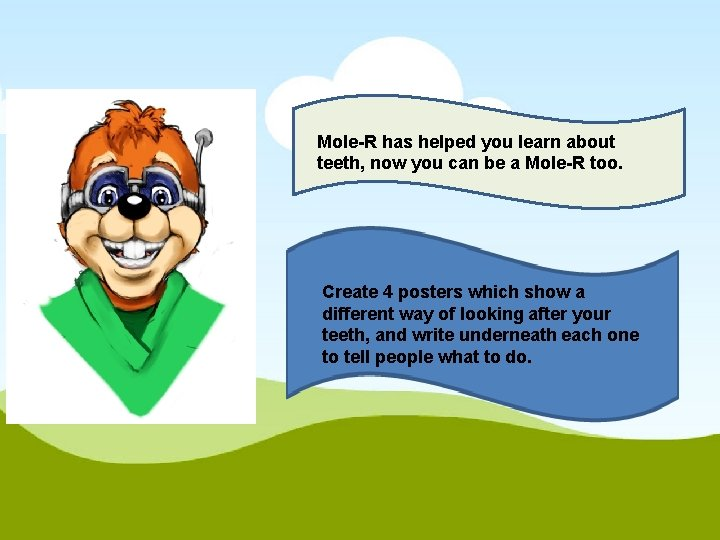 Mole-R has helped you learn about teeth, now you can be a Mole-R too.