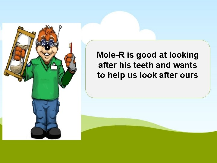 Mole-R is good at looking after his teeth and wants to help us look