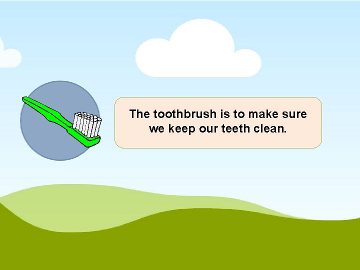 The toothbrush is to make sure we keep our teeth clean.