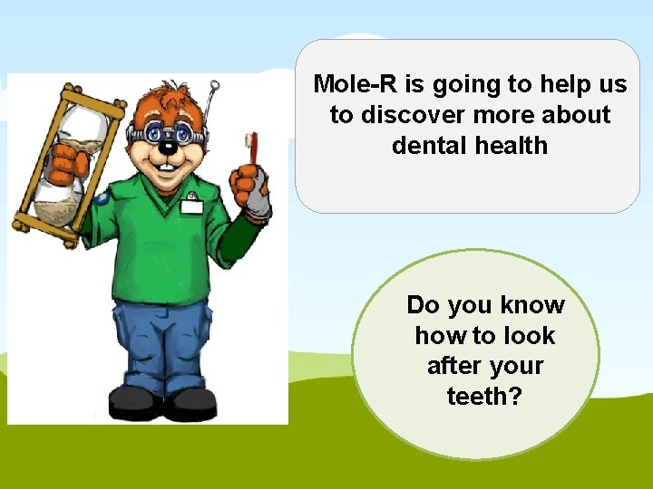 Mole-R is going to help us to discover more about dental health Do you