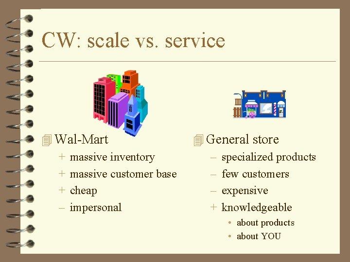 CW: scale vs. service 4 Wal-Mart + massive inventory + massive customer base +
