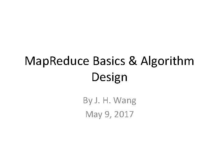 Map. Reduce Basics & Algorithm Design By J. H. Wang May 9, 2017