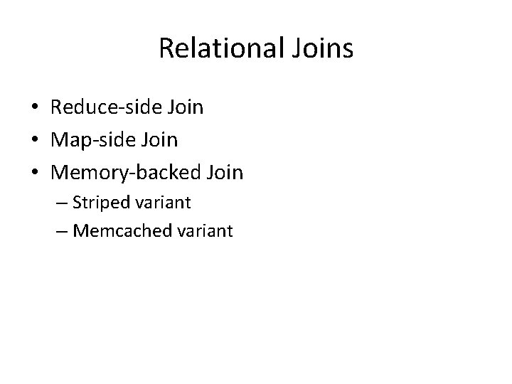 Relational Joins • Reduce-side Join • Map-side Join • Memory-backed Join – Striped variant