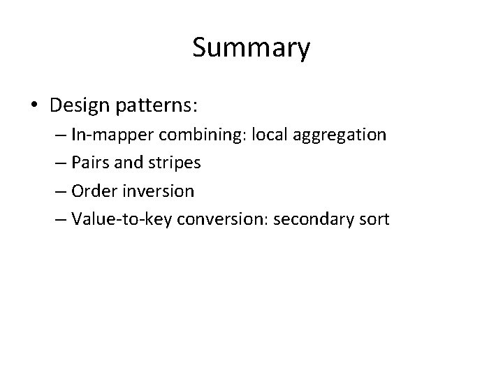 Summary • Design patterns: – In-mapper combining: local aggregation – Pairs and stripes –