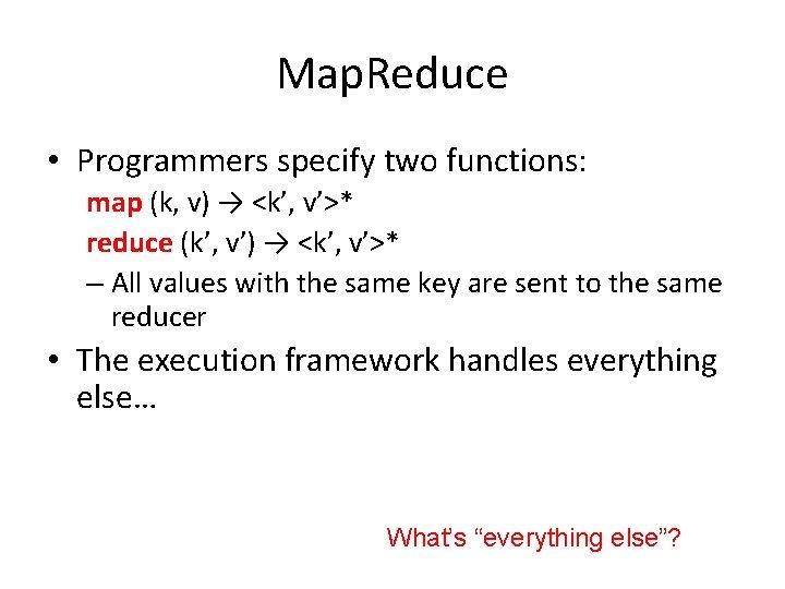 Map. Reduce • Programmers specify two functions: map (k, v) → <k', v'>* reduce
